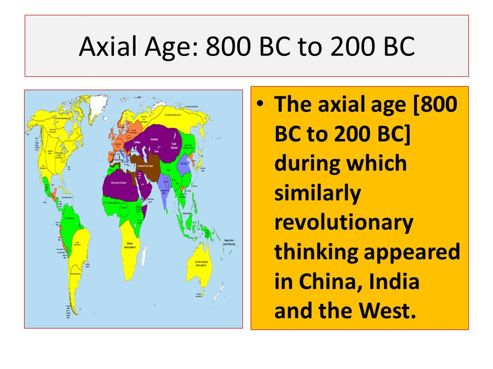 Axial Age: 800 BC to 200 BC The axial age [800 BC to 200 BC] during which similarly revolutionary thinking appeared in China, India and the West.